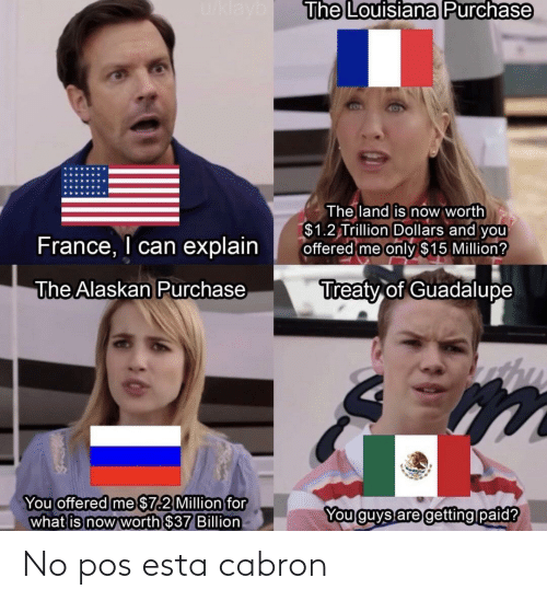What Is: u/klayb  The Louisiana Purchase  The land is now worth  $1.2 Trillion Dollars and you  offered me only $15 Million?  France, I can explain  Treaty of Guadalupe  The Alaskan Purchase  You offered me $7.2 Million for  what is now worth $37 Billion  You guys are getting paid? No pos esta cabron