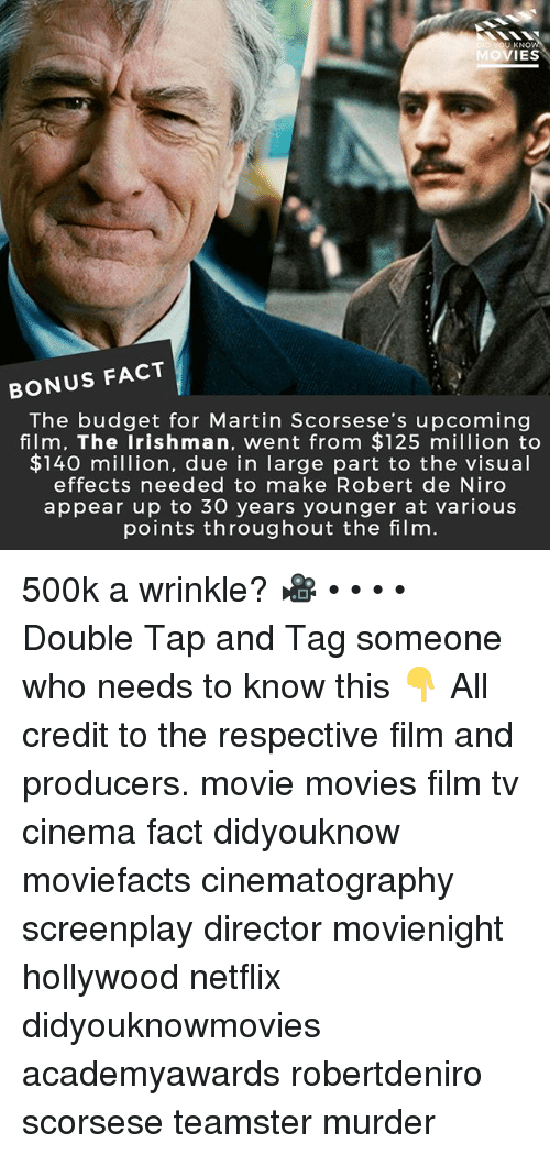 Martin, Memes, and Movies: U KNO  VIES  BONUS FACT  The budget for Martin Scorsese's upcoming  film, The Irishman, went from $125 million to  $140 million, due in large part to the visual  effects needed to make Robert de Niro  appear up to 30 years younger at various  points throughout the film 500k a wrinkle? 🎥 • • • • Double Tap and Tag someone who needs to know this 👇 All credit to the respective film and producers. movie movies film tv cinema fact didyouknow moviefacts cinematography screenplay director movienight hollywood netflix didyouknowmovies academyawards robertdeniro scorsese teamster murder