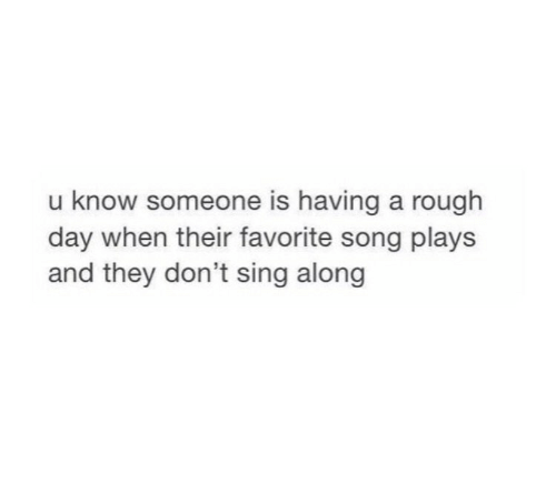 Rough, Song, and Day: u know someone is having a rough  day when their favorite song plays  and they don't sing along