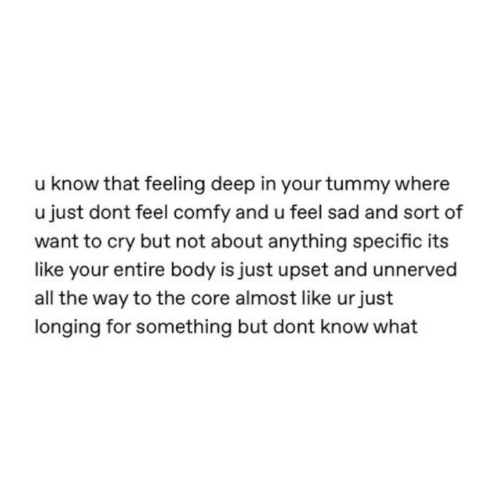 Know That: u know that feeling deep in your tummy where  u just dont feel comfy and u feel sad and sort of  want to cry but not about anything specific its  like your entire body is just upset and unnerved  all the way to the core almost like urjust  longing for something but dont know what