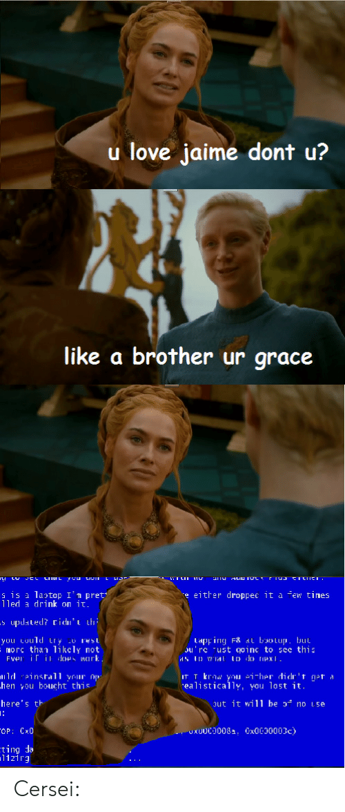 Cersei: u love jaime dont u?  like a brother ur grace  s is a latop I'n pret  lled drink on it  e either droppec it a few tines  tapping F8 at bootup, but  ou'rc ust goinc to sce this  morc than likcly not  hen you boucht this  here's tト  ealistically, you lost it.  ut it will be  no 1.5e  1121rg Cersei: