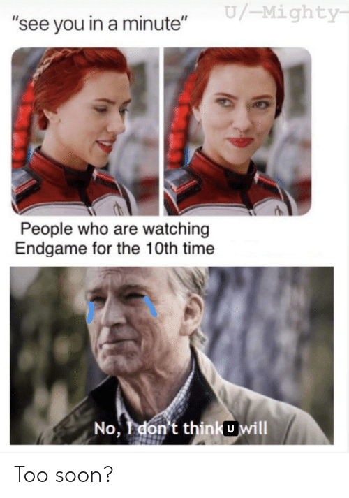 """endgame: U/-Mighty  """"see you in a minute""""  People who are watching  Endgame for the 10th time  No, don't thinkUwill Too soon?"""