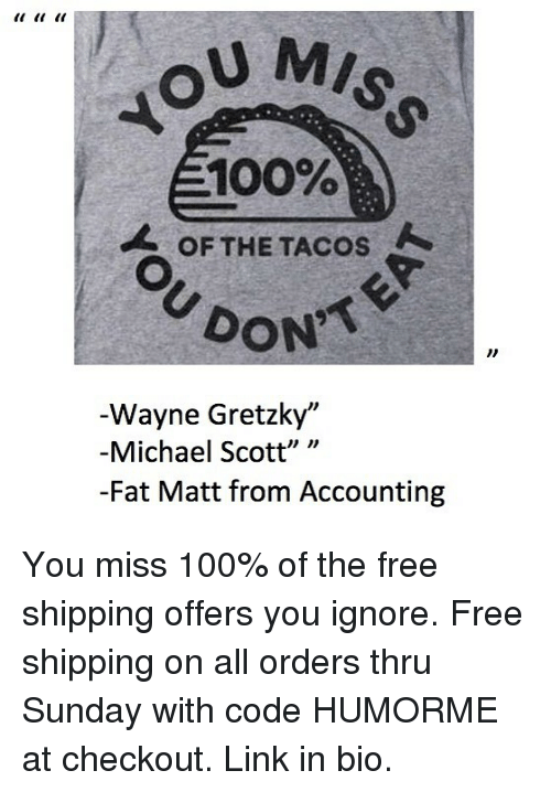 "Anaconda, Memes, and Michael Scott: U MIS  100%  OF THE TACOS  DON  Wayne Gretzky""  -Michael Scott"" ""  -Fat Matt from Accounting You miss 100% of the free shipping offers you ignore. Free shipping on all orders thru Sunday with code HUMORME at checkout. Link in bio."