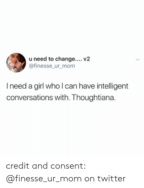 Need A Girl: u need to change.... V2  @finesse ur mom  I need a girl who l can have intelligent  conversations with. Thoughtiana. credit and consent: @finesse_ur_mom on twitter