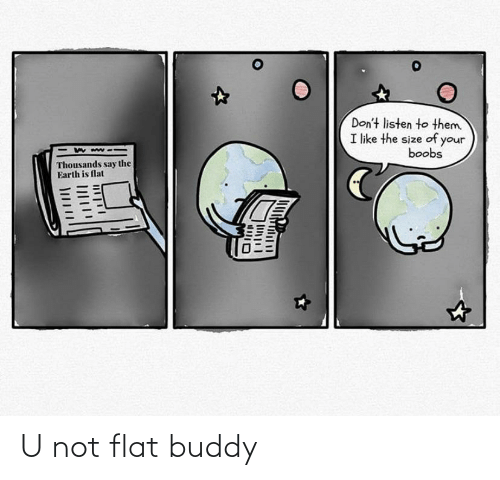 Flat: U not flat buddy