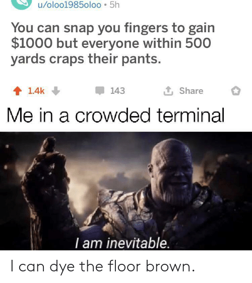 snap: u/oloo1985oloo 5h  You can snap you fingers to gain  $1000 but everyone within 500  yards craps their pants.  L Share  143  1.4k  Me in a crowded terminal  T am inevitable. I can dye the floor brown.