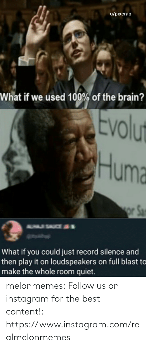 Instagram, Tumblr, and Best: u/pixcrap  What if we used 100% of the brain?  Evolut  Huma  or Sa  A USAUCE  What if you could just record silence and  then play it on louds peakers on full blast to  make the whole room quiet. melonmemes:  Follow us on instagram for the best content!: https://www.instagram.com/realmelonmemes