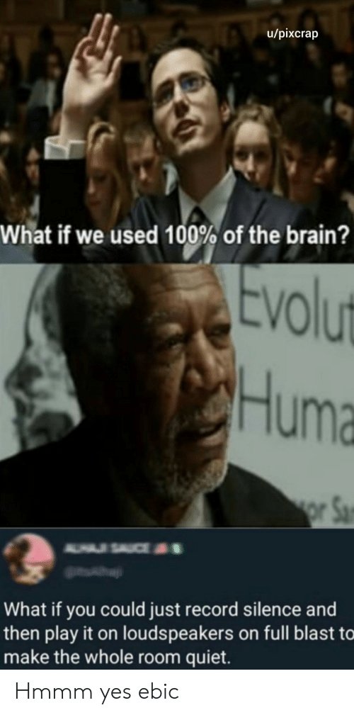 Brain, Quiet, and Record: u/pixcrap  What if we used 100% of the brain?  Evolut  Huma  or Sa  A USAUCE  What if you could just record silence and  then play it on louds peakers on full blast to  make the whole room quiet. Hmmm yes ebic