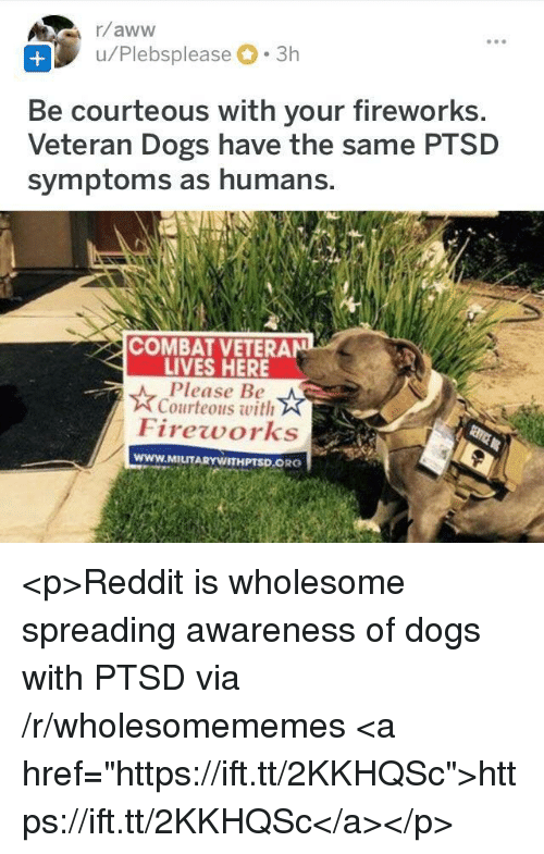 "Dogs, Reddit, and Fireworks: u/Plebsplease 3h  Be courteous with your fireworks  Veteran Dogs have the same PTSD  symptoms as humans.  COMBAT VETERAN  LIVES HERE  Please Be  Courteous with  Fireworks  www.MILITARYWITHPTSD.ORG <p>Reddit is wholesome spreading awareness of dogs with PTSD via /r/wholesomememes <a href=""https://ift.tt/2KKHQSc"">https://ift.tt/2KKHQSc</a></p>"