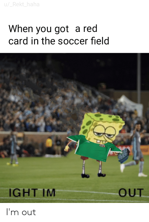 Funny, Soccer, and Haha: u/_Rekt_haha  When you got a red  card in the soccer field  IGHT IM  OUT I'm out