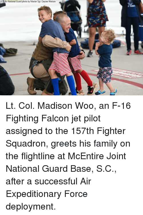 Family, Memes, and 🤖: U.S. Air National Guard photo by Master Sgt. Caycee Watson Lt. Col. Madison Woo, an F-16 Fighting Falcon jet pilot assigned to the 157th Fighter Squadron, greets his family on the flightline at McEntire Joint National Guard Base, S.C., after a successful Air Expeditionary Force deployment.