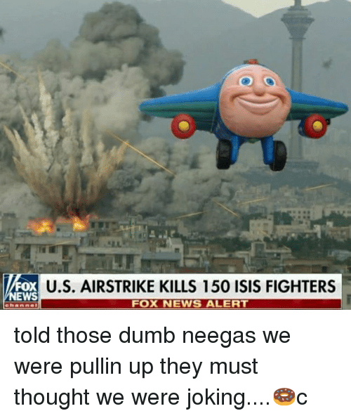 Dumb, Isis, and Memes: U.S. AIRSTRIKE KILLS 150 ISIS FIGHTERS  FOX  EWS  FOX NEWS ALERT told those dumb neegas we were pullin up they must thought we were joking....🍩c
