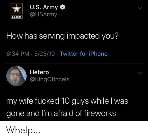 Impacted: U.S. Army <  US.ARUSArmy  U.S.ARMY  How has serving impacted you?  6:34 PM- 5/23/19 Twitter for iPhone  Hetero  @KingOflncels  my wife fucked 10 guys while l was  gone and I'm afraid of fireworks Whelp…