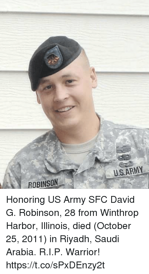Memes, Army, and Illinois: U.S.ARMY  ROBINSON Honoring US Army SFC David G. Robinson, 28 from Winthrop Harbor, Illinois, died (October 25, 2011) in Riyadh, Saudi Arabia. R.I.P. Warrior! https://t.co/sPxDEnzy2t