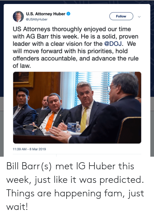 Fam, Vision, and Time: U.S. Attorney Huber  @USAttyHuber  Follow  Attorneys thoroughly enjoyed our time  with AG Barr this week. He is a solid, proven  leader with a clear vision for the @DOJ. We  will move forward with his priorities, hold  offenders accountable, and advance the rule  of law.  US  11:39 AM-8 Mar 2019 Bill Barr(s) met IG Huber this week, just like it was predicted. Things are happening fam, just wait!