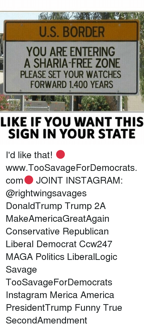 America, Funny, and Instagram: U.S. BORDER  YOU ARE ENTERING  A SHARIA-FREE ZONE  PLEASE SET YOUR WATCHES  FORWARD 1.400 YEARS  LIKE IF YOU WANT THIS  SIGN IN YOUR STATE I'd like that! 🔴www.TooSavageForDemocrats.com🔴 JOINT INSTAGRAM: @rightwingsavages DonaldTrump Trump 2A MakeAmericaGreatAgain Conservative Republican Liberal Democrat Ccw247 MAGA Politics LiberalLogic Savage TooSavageForDemocrats Instagram Merica America PresidentTrump Funny True SecondAmendment
