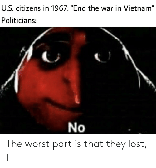 """The Worst, Lost, and History: U.S. citizens in 1967: """"End the war in Vietnam""""  Politicians:  No The worst part is that they lost, F"""