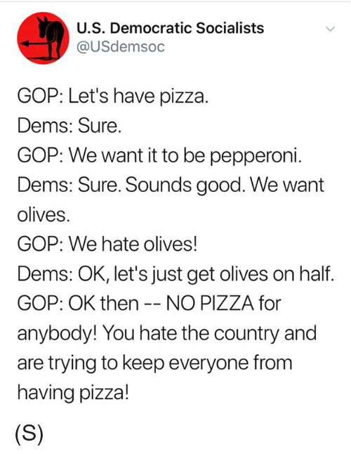 Olives: U.S. Democratic Socialists  @USdemsoc  GOP: Let's have pizza.  Dems: Sure  GOP: We want it to be pepperoni.  Dems: Sure. Sounds good. We want  olives.  GOP: We hate olives!  Dems: OK, let's just get olives on half  GOP: OK then -- NO PIZZA for  anybody! You hate the country and  are trying to keep everyone fronm  having pizza! (S)
