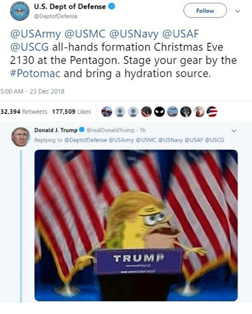 Christmas, Formation, and Trump: U.S. Dept of Defense  @DeptofDefense  Followv  @USArmy @USMC @USNavy @USAF  @USCG all-hands formation Christmas Eve  2130 at the Pentagon. Stage your gear by the  #Potomac and bring a hydration source.  5:00 AM - 23 Dec 2018  32.394 Retweets 177,509 LikesS  Donald J. Trump@realDonaldTrump 1h  Replying to @DeptofDefense @USArmy @USMC @USNavy @USAF @USCG  TRUMR