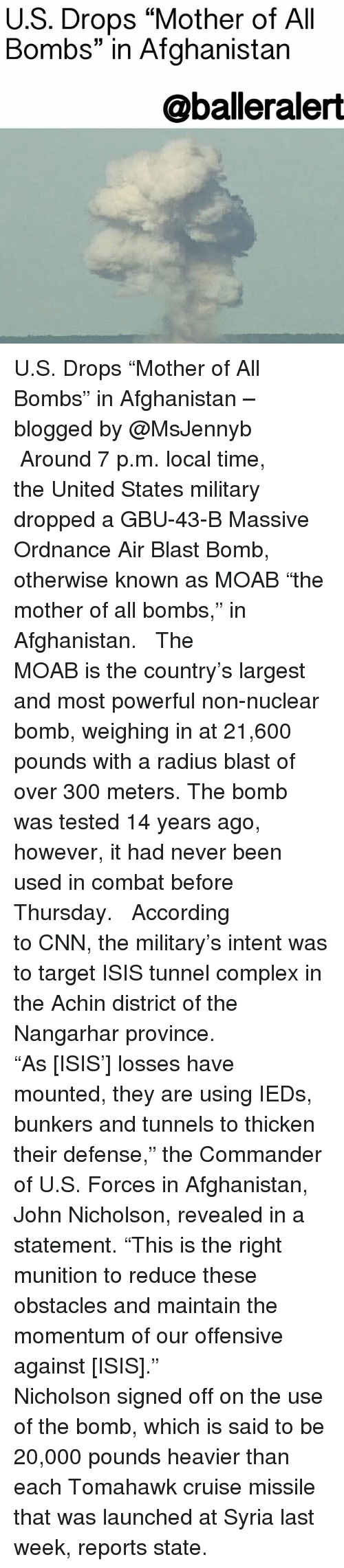 """cnn.com, Complex, and Isis: U.S. Drops """"Mother of All  Bombs"""" in Afghanistan  @balleralert U.S. Drops """"Mother of All Bombs"""" in Afghanistan – blogged by @MsJennyb ⠀⠀⠀⠀⠀⠀⠀ ⠀⠀⠀⠀⠀⠀⠀ Around 7 p.m. local time, the United States military dropped a GBU-43-B Massive Ordnance Air Blast Bomb, otherwise known as MOAB """"the mother of all bombs,"""" in Afghanistan. ⠀⠀⠀⠀⠀⠀⠀ ⠀⠀⠀⠀⠀⠀⠀ The MOAB is the country's largest and most powerful non-nuclear bomb, weighing in at 21,600 pounds with a radius blast of over 300 meters. The bomb was tested 14 years ago, however, it had never been used in combat before Thursday. ⠀⠀⠀⠀⠀⠀⠀ ⠀⠀⠀⠀⠀⠀⠀ According to CNN, the military's intent was to target ISIS tunnel complex in the Achin district of the Nangarhar province. ⠀⠀⠀⠀⠀⠀⠀ ⠀⠀⠀⠀⠀⠀⠀ """"As [ISIS'] losses have mounted, they are using IEDs, bunkers and tunnels to thicken their defense,"""" the Commander of U.S. Forces in Afghanistan, John Nicholson, revealed in a statement. """"This is the right munition to reduce these obstacles and maintain the momentum of our offensive against [ISIS]."""" ⠀⠀⠀⠀⠀⠀⠀ ⠀⠀⠀⠀⠀⠀⠀ Nicholson signed off on the use of the bomb, which is said to be 20,000 pounds heavier than each Tomahawk cruise missile that was launched at Syria last week, reports state."""