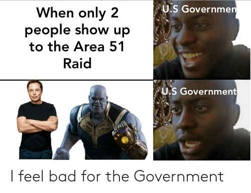 Bad, Government, and Area 51: U.S Governmen  When only 2  people show up  to the Area 51  Raid  U.S Government I feel bad for the Government