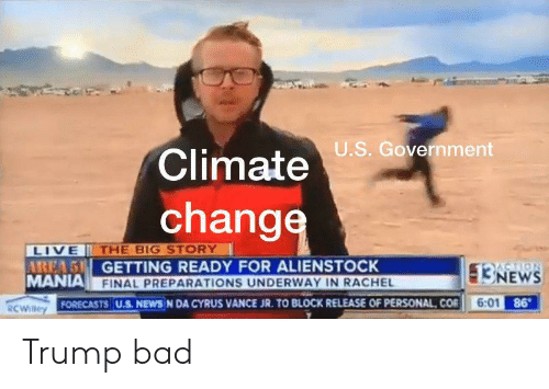 Bad, News, and Live: U.S. Government  Climate  change  LIVE  AREA5 GETTING READY FOR ALIENSTOCK  MANIA FINAL PREPARATIONS UNDERWAY IN RACHEL  THE BIG STORY  13NEWS  6:01 86  FORECASTS U.S. NEWS N DA CYRUS VANCE JR. TO BLOCK RELEASE OF PERSONAL COR  RCWilley Trump bad