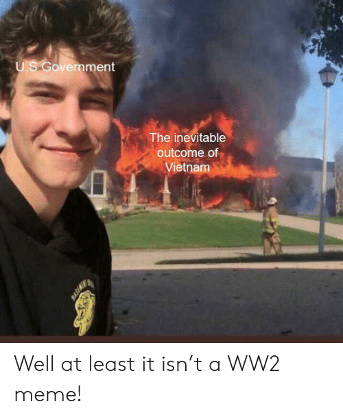 Meme, History, and Vietnam: U.S Government  The inevitable  outcome of  Vietnam  BASEMER Well at least it isn't a WW2 meme!