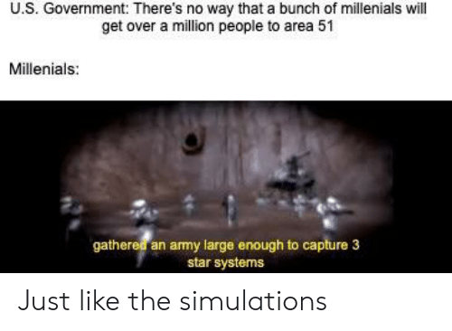 Funny, Army, and Star: U.S. Government: There's no way that a bunch of millenials will  get over a million people to area 51  Millenials:  gathered an army large enough to capture 3  star systems Just like the simulations