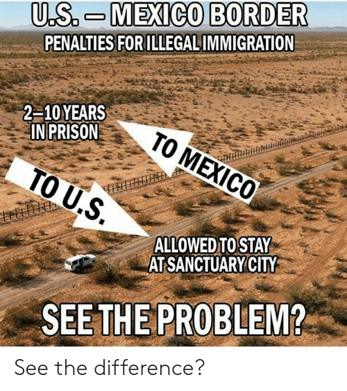 Memes, Prison, and 🤖: U.S. M EXICO BORDER  PENALTIES FOR ILLEGALIMMIGRATION  2-10YEARS  IN PRISON  .S  ALLOWED TOSTAY  AT SANCTUARYCITY  SEE THE PROBLEM? See the difference?