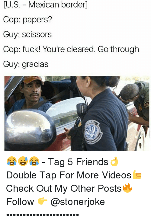 Copping: [U.S. - Mexican border]  Cop: papers?  Guy: scissors  Cop: fuck! You're cleared. Go through  Guy: gracias 😂😅😂 - Tag 5 Friends👌 Double Tap For More Videos👍 Check Out My Other Posts🔥 Follow 👉 @stonerjoke ••••••••••••••••••••••