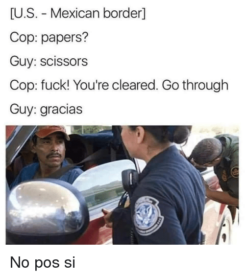 Fuck, Mexican, and Cop: U.S. Mexican border]  Cop: papers?  Guy: scissors  Cop: fuck! You're cleared. Go through  Guy: gracias No pos si