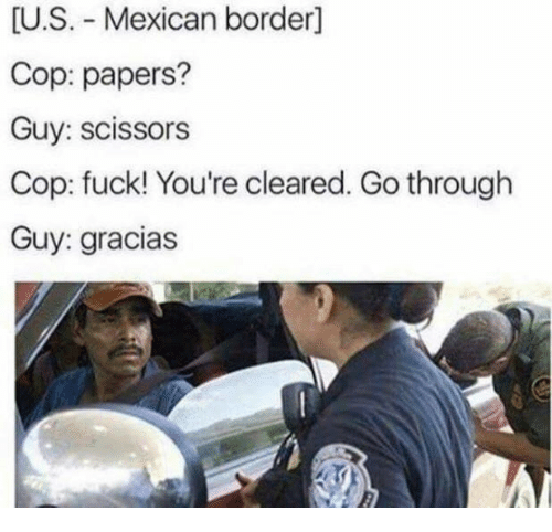Fuck, Mexican, and Cop: U.S. Mexican border]  Cop: papers?  Guy: scissors  Cop: fuck! You're cleared. Go through  Guy: gracias