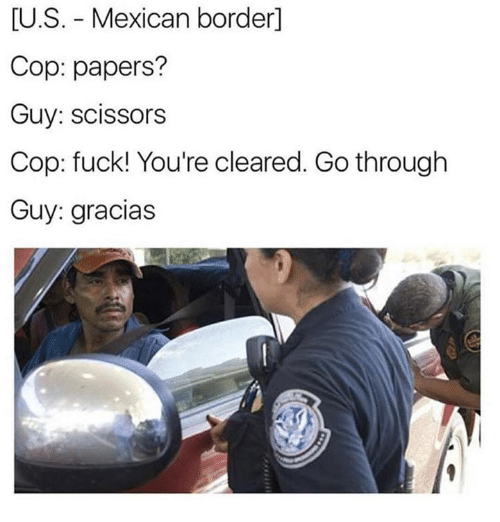 Memes, Mexican, and 🤖: U.S. Mexican border  Cop: papers?  Guy: scissors  Cop: fuck! You're cleared. Go through  Guy: gracias
