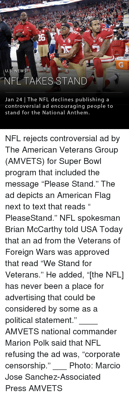 "Memes, Nfl, and Super Bowl: U.S. NEW  NFLTAKESSTAND  Jan 24 | The NFL declines publishing a  controversial ad encouraging people to  stand for the National Anthem NFL rejects controversial ad by The American Veterans Group (AMVETS) for Super Bowl program that included the message ""Please Stand."" The ad depicts an American Flag next to text that reads "" PleaseStand."" NFL spokesman Brian McCarthy told USA Today that an ad from the Veterans of Foreign Wars was approved that read ""We Stand for Veterans."" He added, ""[the NFL] has never been a place for advertising that could be considered by some as a political statement."" ____ AMVETS national commander Marion Polk said that NFL refusing the ad was, ""corporate censorship."" ___ Photo: Marcio Jose Sanchez-Associated Press AMVETS"