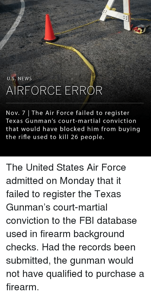 Fbi, Memes, and News: U.S. NEWS  AIRFORCE ERROR  Nov. 7 The Air Force failed to register  Texas Gunman's court-martial conviction  that would have blocked him from buying  the rifle used to kill 26 people. The United States Air Force admitted on Monday that it failed to register the Texas Gunman's court-martial conviction to the FBI database used in firearm background checks. Had the records been submitted, the gunman would not have qualified to purchase a firearm.