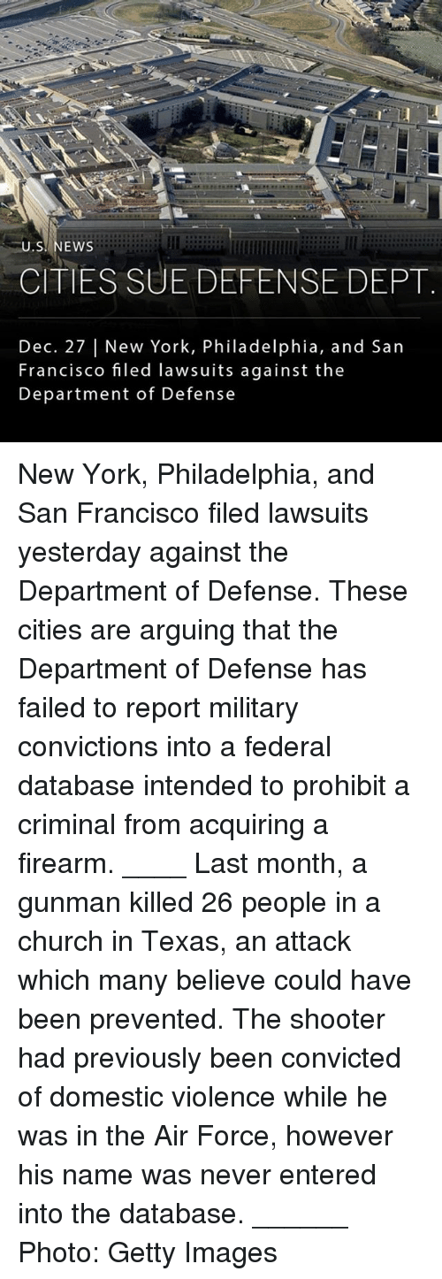 Church, Memes, and New York: U.S. NEWS  CITIES SUE DEFENSE DEPT  Dec. 27   New York, Philadelphia, and San  Francisco filed lawsuits against the  Department of Defense New York, Philadelphia, and San Francisco filed lawsuits yesterday against the Department of Defense. These cities are arguing that the Department of Defense has failed to report military convictions into a federal database intended to prohibit a criminal from acquiring a firearm. ____ Last month, a gunman killed 26 people in a church in Texas, an attack which many believe could have been prevented. The shooter had previously been convicted of domestic violence while he was in the Air Force, however his name was never entered into the database. ______ Photo: Getty Images