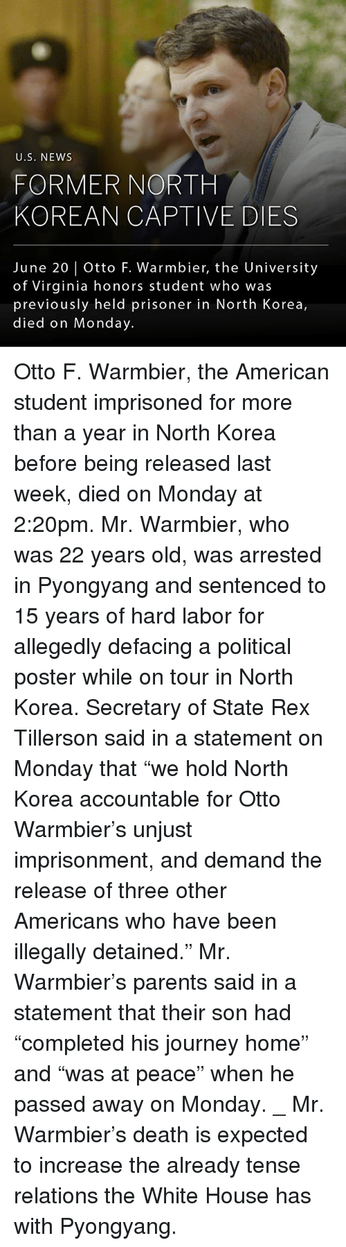 """Journey, Memes, and News: U.S. NEWS  FORMER NORTH  KOREAN CAPTIVE DIES  June 20 Otto F. Warmbier, the University  of Virginia honors student who was  previously held prisoner in North Korea,  died on Monday. Otto F. Warmbier, the American student imprisoned for more than a year in North Korea before being released last week, died on Monday at 2:20pm. Mr. Warmbier, who was 22 years old, was arrested in Pyongyang and sentenced to 15 years of hard labor for allegedly defacing a political poster while on tour in North Korea. Secretary of State Rex Tillerson said in a statement on Monday that """"we hold North Korea accountable for Otto Warmbier's unjust imprisonment, and demand the release of three other Americans who have been illegally detained."""" Mr. Warmbier's parents said in a statement that their son had """"completed his journey home"""" and """"was at peace"""" when he passed away on Monday. _ Mr. Warmbier's death is expected to increase the already tense relations the White House has with Pyongyang."""