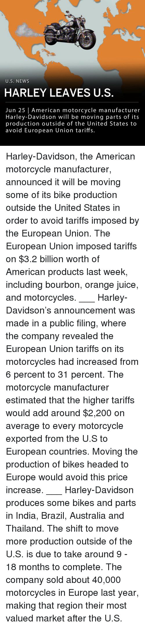 European Union: U.S. NEWS  HARLEY LEAVES U.S  Jun 25 American motorcycle manufacturer  Harley-Davidson will be moving parts of its  production outside of the United States to  avoid European Union tariffs. Harley-Davidson, the American motorcycle manufacturer, announced it will be moving some of its bike production outside the United States in order to avoid tariffs imposed by the European Union. The European Union imposed tariffs on $3.2 billion worth of American products last week, including bourbon, orange juice, and motorcycles. ___ Harley-Davidson's announcement was made in a public filing, where the company revealed the European Union tariffs on its motorcycles had increased from 6 percent to 31 percent. The motorcycle manufacturer estimated that the higher tariffs would add around $2,200 on average to every motorcycle exported from the U.S to European countries. Moving the production of bikes headed to Europe would avoid this price increase. ___ Harley-Davidson produces some bikes and parts in India, Brazil, Australia and Thailand. The shift to move more production outside of the U.S. is due to take around 9 - 18 months to complete. The company sold about 40,000 motorcycles in Europe last year, making that region their most valued market after the U.S.