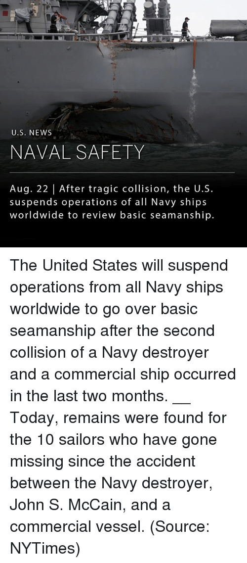 Memes, News, and Navy: U.S. NEWS  NAVAL SAFETY  Aug. 22 | After tragic collision, the U.S.  suspends operations of all Navy ships  worldwide to review basic seamanship. The United States will suspend operations from all Navy ships worldwide to go over basic seamanship after the second collision of a Navy destroyer and a commercial ship occurred in the last two months. __ Today, remains were found for the 10 sailors who have gone missing since the accident between the Navy destroyer, John S. McCain, and a commercial vessel. (Source: NYTimes)