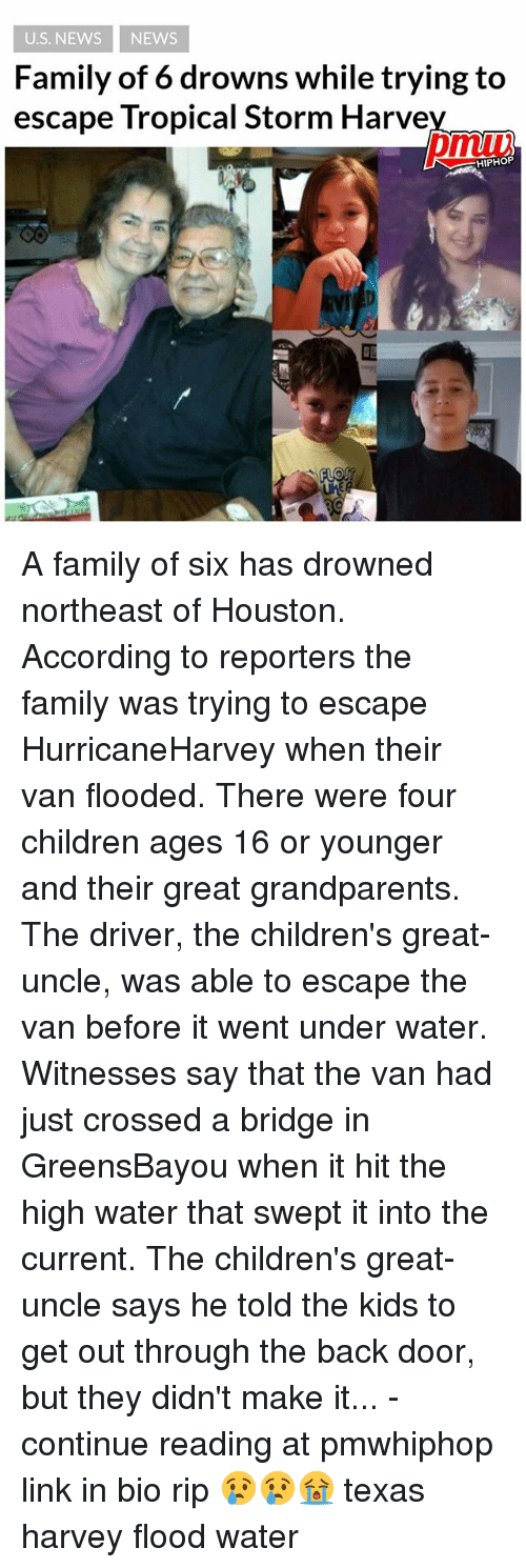 Children, Family, and Memes: U.S. NEWS NEWS  Family of 6 drowns while trying to  escape Tropical Storm Harve  pmu  HIPHOP  匝 A family of six has drowned northeast of Houston. According to reporters the family was trying to escape HurricaneHarvey when their van flooded. There were four children ages 16 or younger and their great grandparents. The driver, the children's great-uncle, was able to escape the van before it went under water. Witnesses say that the van had just crossed a bridge in GreensBayou when it hit the high water that swept it into the current. The children's great-uncle says he told the kids to get out through the back door, but they didn't make it... - continue reading at pmwhiphop link in bio rip 😢😢😭 texas harvey flood water