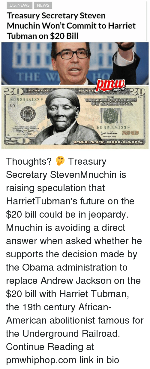 Andrew Jackson: U.S. NEWS NEWS  Treasury Secretary Steven  Mnuchin Won't Commit to Harriet  Tubman on $20 Bill  THE W  pmui  THE  EC 42445133 F  G7  EC 42445133 F  E. Thoughts? 🤔 Treasury Secretary StevenMnuchin is raising speculation that HarrietTubman's future on the $20 bill could be in jeopardy. Mnuchin is avoiding a direct answer when asked whether he supports the decision made by the Obama administration to replace Andrew Jackson on the $20 bill with Harriet Tubman, the 19th century African-American abolitionist famous for the Underground Railroad. Continue Reading at pmwhiphop.com link in bio