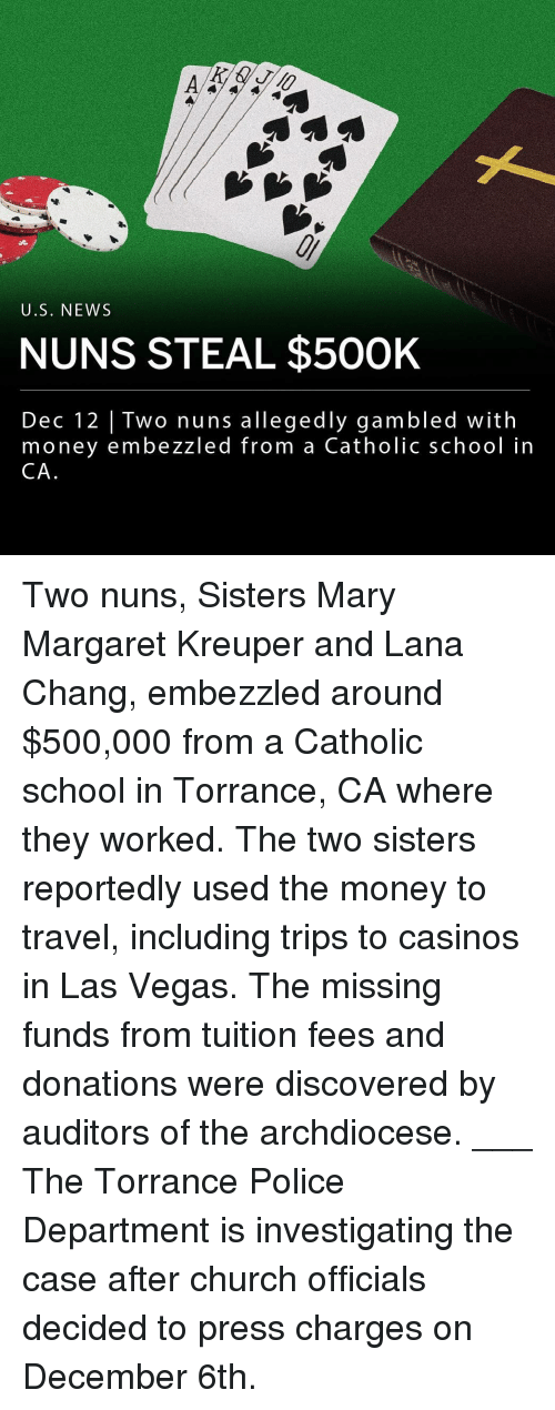 Church, Memes, and Money: U.S. NEWs  NUNS STEAL $50OK  Dec 12 |Two nuns allegedly gambled with  money embezzled from a Catholic school in  CA Two nuns, Sisters Mary Margaret Kreuper and Lana Chang, embezzled around $500,000 from a Catholic school in Torrance, CA where they worked. The two sisters reportedly used the money to travel, including trips to casinos in Las Vegas. The missing funds from tuition fees and donations were discovered by auditors of the archdiocese. ___ The Torrance Police Department is investigating the case after church officials decided to press charges on December 6th.