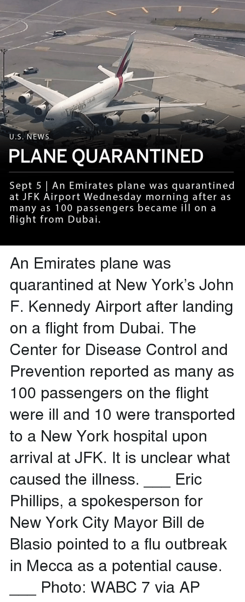 Anaconda, Memes, and New York: U.S. NEWS  PLANE QUARANTINED  Sept 5 An Emirates plane was quarantined  at JFK Airport Wednesday morning after as  many as 100 passengers became ill on a  flight from Dubai. An Emirates plane was quarantined at New York's John F. Kennedy Airport after landing on a flight from Dubai. The Center for Disease Control and Prevention reported as many as 100 passengers on the flight were ill and 10 were transported to a New York hospital upon arrival at JFK. It is unclear what caused the illness. ___ Eric Phillips, a spokesperson for New York City Mayor Bill de Blasio pointed to a flu outbreak in Mecca as a potential cause. ___ Photo: WABC 7 via AP
