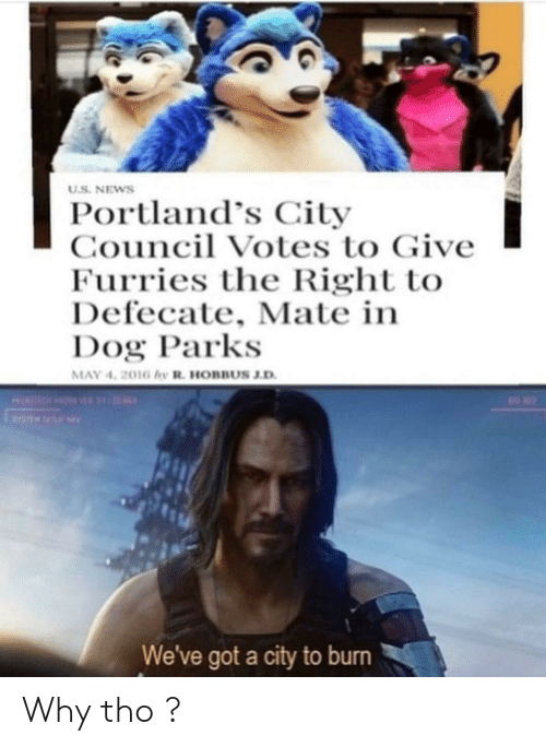 News, Dank Memes, and Got: U.S. NEWS  Portland's City  Council Votes to Give  Furries the Right to  Defecate, Mate in  Dog Parks  MAY 4, 2016 hy R. HOBBUS J.D  n  0  We've got a city to burn Why tho ?