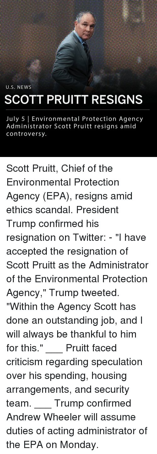 "epa: U.S. NEWS  SCOTT PRUITT RESIGNS  July 5 Environmental Protection Agency  Administrator Scott Pruitt resigns amid  controversy Scott Pruitt, Chief of the Environmental Protection Agency (EPA), resigns amid ethics scandal. President Trump confirmed his resignation on Twitter: - ""I have accepted the resignation of Scott Pruitt as the Administrator of the Environmental Protection Agency,"" Trump tweeted. ""Within the Agency Scott has done an outstanding job, and I will always be thankful to him for this."" ___ Pruitt faced criticism regarding speculation over his spending, housing arrangements, and security team. ___ Trump confirmed Andrew Wheeler will assume duties of acting administrator of the EPA on Monday."