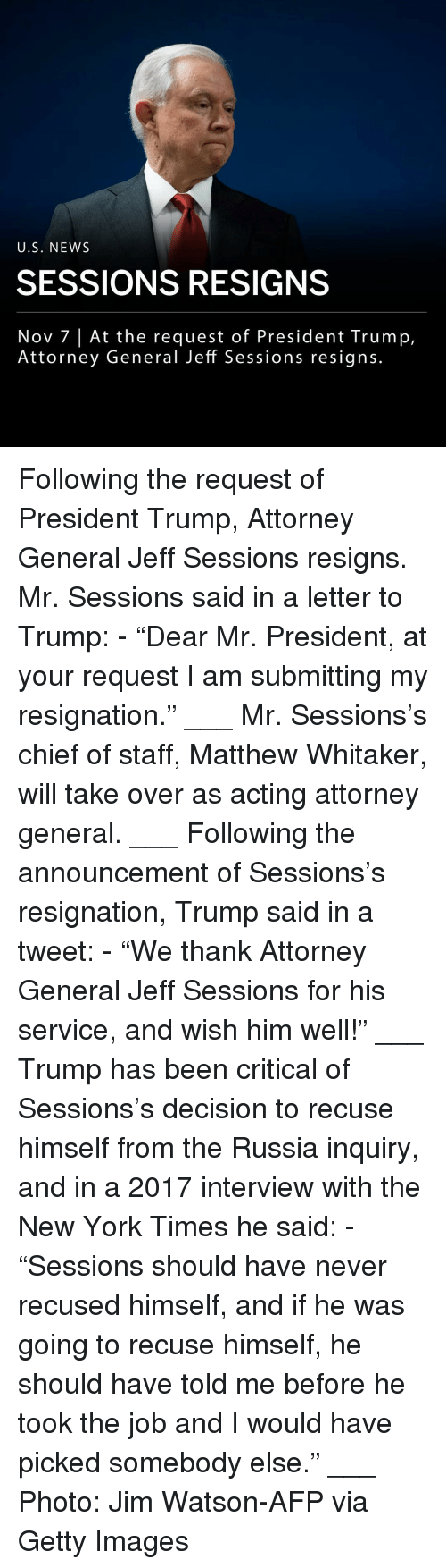 "Memes, New York, and News: U.S. NEWS  SESSIONS RESIGNS  Nov 7 |At the request of President Trump,  Attorney General Jeff Sessions resigns. Following the request of President Trump, Attorney General Jeff Sessions resigns. Mr. Sessions said in a letter to Trump: - ""Dear Mr. President, at your request I am submitting my resignation."" ___ Mr. Sessions's chief of staff, Matthew Whitaker, will take over as acting attorney general. ___ Following the announcement of Sessions's resignation, Trump said in a tweet: - ""We thank Attorney General Jeff Sessions for his service, and wish him well!"" ___ Trump has been critical of Sessions's decision to recuse himself from the Russia inquiry, and in a 2017 interview with the New York Times he said: - ""Sessions should have never recused himself, and if he was going to recuse himself, he should have told me before he took the job and I would have picked somebody else."" ___ Photo: Jim Watson-AFP via Getty Images"
