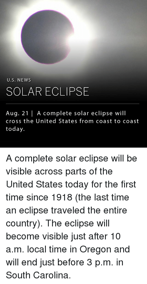 Memes, News, and Cross: U.S. NEWS  SOLAR ECLIPSE  Aug. 21 |A complete solar eclipse will  cross the United States from coast to coast  today A complete solar eclipse will be visible across parts of the United States today for the first time since 1918 (the last time an eclipse traveled the entire country). The eclipse will become visible just after 10 a.m. local time in Oregon and will end just before 3 p.m. in South Carolina.