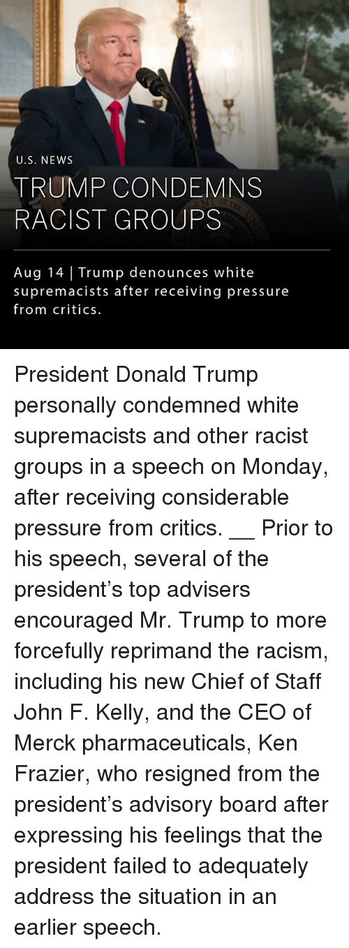 frazier: U.S. NEWS  TRUMP CONDEMNS  RACIST GROUPS  Aug 14 Trump denounces white  supremacists after receiving pressure  from critics. President Donald Trump personally condemned white supremacists and other racist groups in a speech on Monday, after receiving considerable pressure from critics. __ Prior to his speech, several of the president's top advisers encouraged Mr. Trump to more forcefully reprimand the racism, including his new Chief of Staff John F. Kelly, and the CEO of Merck pharmaceuticals, Ken Frazier, who resigned from the president's advisory board after expressing his feelings that the president failed to adequately address the situation in an earlier speech.