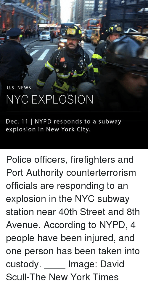 in-new-york-city: U.S. NEWws  NYC EXPLOSION  Dec. 11 NYPD responds to a subway  explosion in New York City Police officers, firefighters and Port Authority counterterrorism officials are responding to an explosion in the NYC subway station near 40th Street and 8th Avenue. According to NYPD, 4 people have been injured, and one person has been taken into custody. ____ Image: David Scull-The New York Times