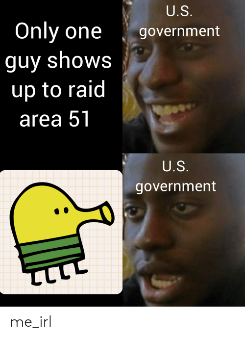 Government, Only One, and Irl: U.S.  Only one  government  guy shows  up to raid  area 51  U.S.  government  ב me_irl